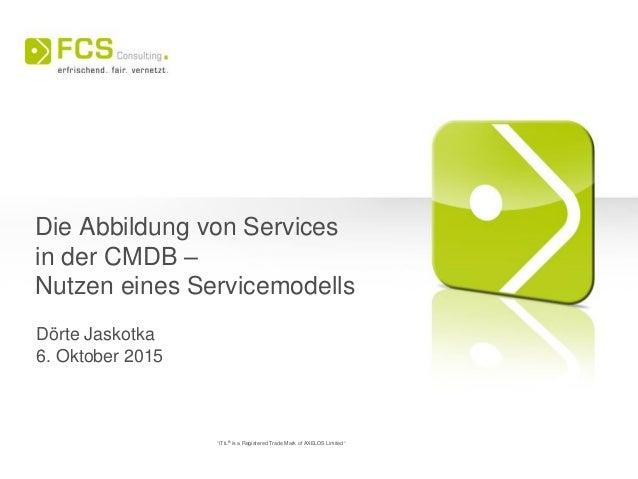 """Die Abbildung von Services in der CMDB – Nutzen eines Servicemodells Dörte Jaskotka 6. Oktober 2015 """"ITIL® is a Registered..."""