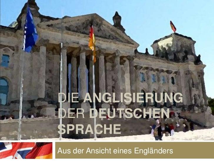 Die anglisierung der deutschensprache<br />Aus der Ansicht eines Engländers<br />
