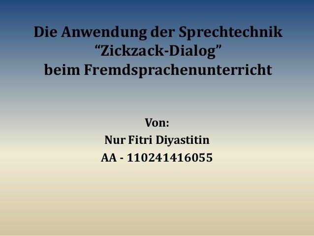"""Die Anwendung der Sprechtechnik """"Zickzack-Dialog"""" beim Fremdsprachenunterricht Von: Nur Fitri Diyastitin AA - 110241416055"""