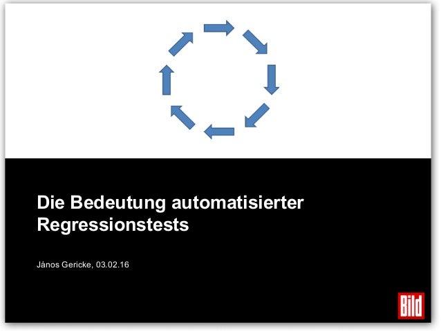 Die Bedeutung automatisierter Regressionstests János Gericke, 03.02.16