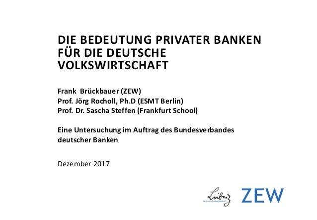 DIE BEDEUTUNG PRIVATER BANKEN FÜR DIE DEUTSCHE VOLKSWIRTSCHAFT Frank Brückbauer (ZEW) Prof. Jörg Rocholl, Ph.D (ESMT Berli...