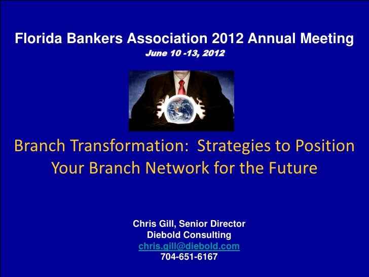 Florida Bankers Association 2012 Annual Meeting                  June 10 -13, 2012Branch Transformation: Strategies to Pos...