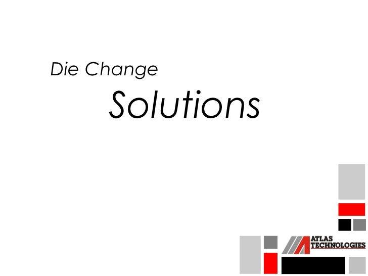 Die Change     Solutions