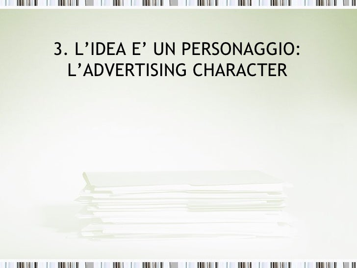 3. L'IDEA E' UN PERSONAGGIO:  L'ADVERTISING CHARACTER