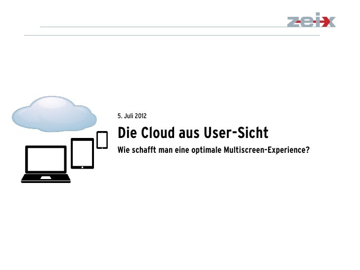 5. Juli 2012Die Cloud aus User-SichtWie schafft man eine optimale Multiscreen-Experience?                                 ...