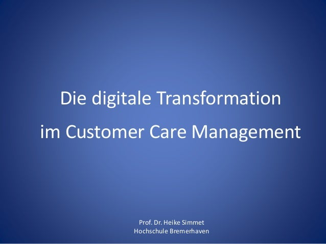 Die digitale Transformation im Customer Care Management Prof. Dr. Heike Simmet Hochschule Bremerhaven