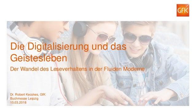 1© GfK 2018   Dr. Robert Kecskes: Die Digitalisierung und das Geistesleben. Der Wandel des Leseverhaltens in der Fluiden M...