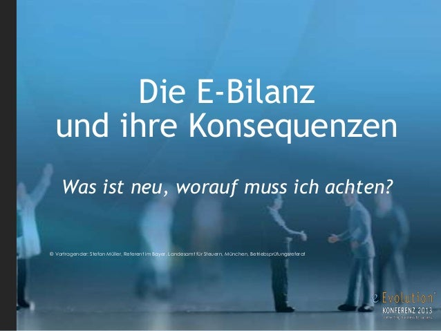Die E-Bilanz und ihre Konsequenzen Was ist neu, worauf muss ich achten? © Vortragender: Stefan Müller, Referent im Bayer. ...