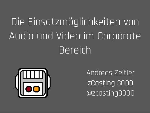 Die Einsatzmöglichkeiten von Audio und Video im Corporate Bereich Andreas Zeitler zCasting 3000 @zcasting3000