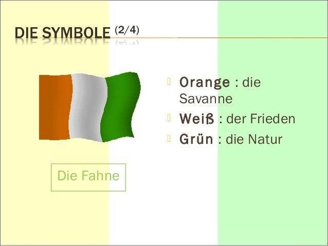  Orange : die  Savanne   Weiß : der Frieden   Grün : die Natur  Die Fahne
