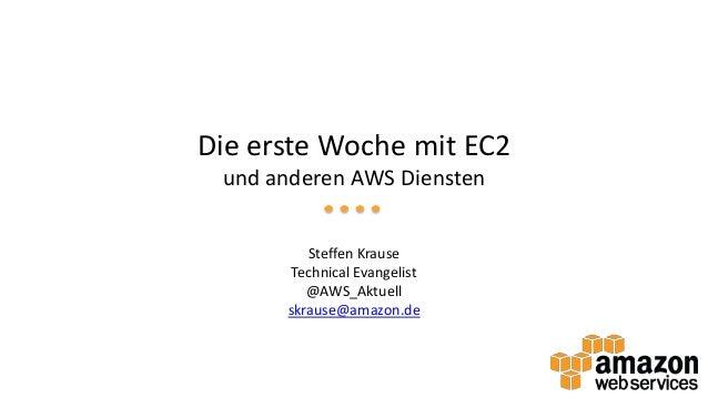 Die erste Woche mit EC2 und anderen AWS Diensten Steffen Krause Technical Evangelist @AWS_Aktuell skrause@amazon.de