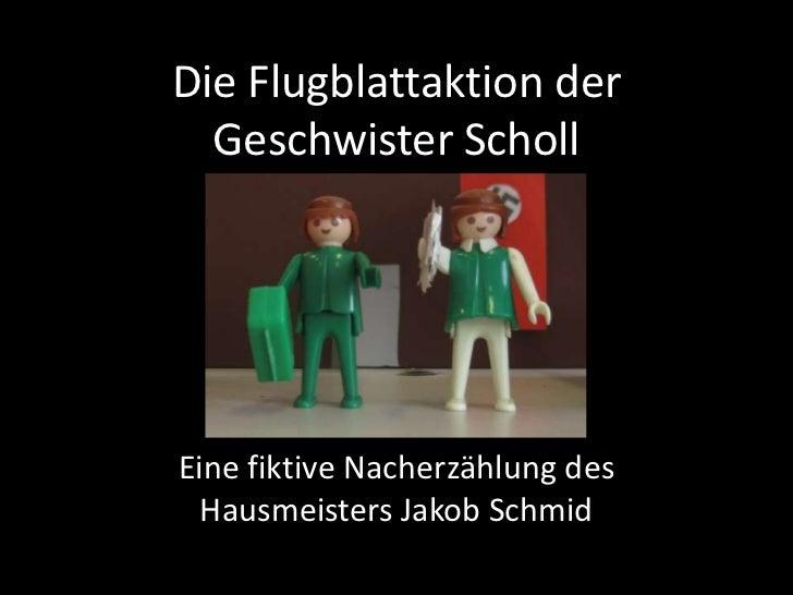 Die Flugblattaktion der  Geschwister SchollEine fiktive Nacherzählung des  Hausmeisters Jakob Schmid