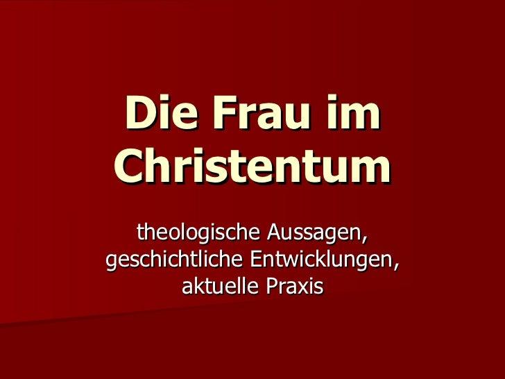 Die Frau im Christentum theologische Aussagen, geschichtliche Entwicklungen, aktuelle Praxis