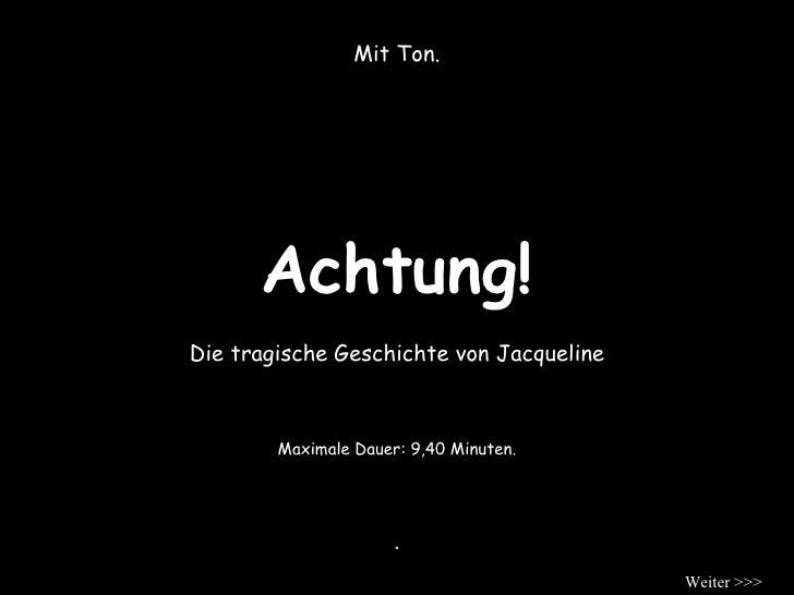 Achtung! Mit Ton. Die tragische Geschichte von Jacqueline . Maximale Dauer: 9,40 Minuten. Weiter >>>