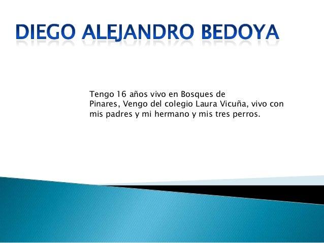 Tengo 16 años vivo en Bosques de Pinares, Vengo del colegio Laura Vicuña, vivo con mis padres y mi hermano y mis tres perr...