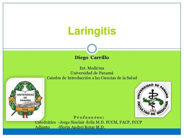 Laringitis Diego Carrillo Est. Medicina Universidad de Panamá Catedra de Introducción a las Ciencias de la Salud P r o f e...
