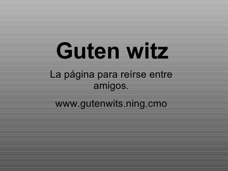 Guten witz La página para reírse entre amigos. www.gutenwits.ning.cmo