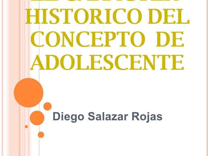 EL CARÁCTER  HISTORICO DEL CONCEPTO  DE ADOLESCENTE Diego Salazar Rojas