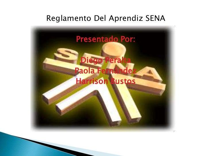 Reglamento Del Aprendiz SENA  <br />Presentado Por: <br />Diego Peralta  <br />Paola Fernández <br />Harrison Bustos  <br />