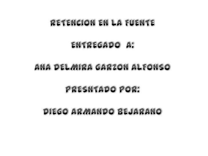 RETENCION EN LA FUENTE<br />ENTREGADO  A:<br />ANA DELMIRA GARZON ALFONSO<br />PRESNTADO POR:<br />DIEGO ARMANDO BEJARANO<...