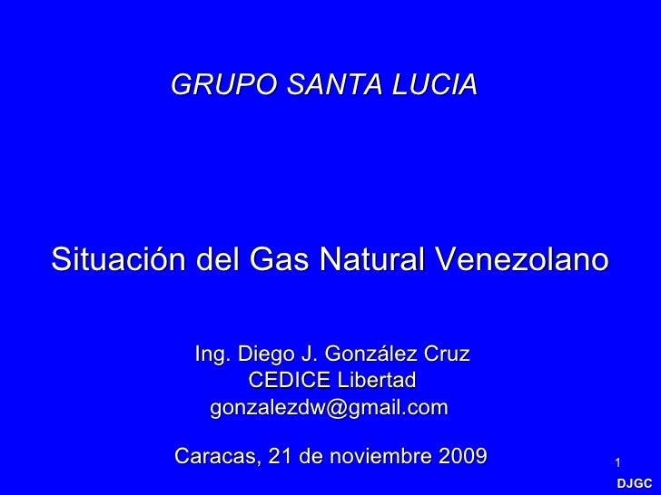 DJGC Situación del Gas Natural Venezolano Caracas, 21 de noviembre 2009 Ing. Diego J. González Cruz CEDICE Libertad gonzal...