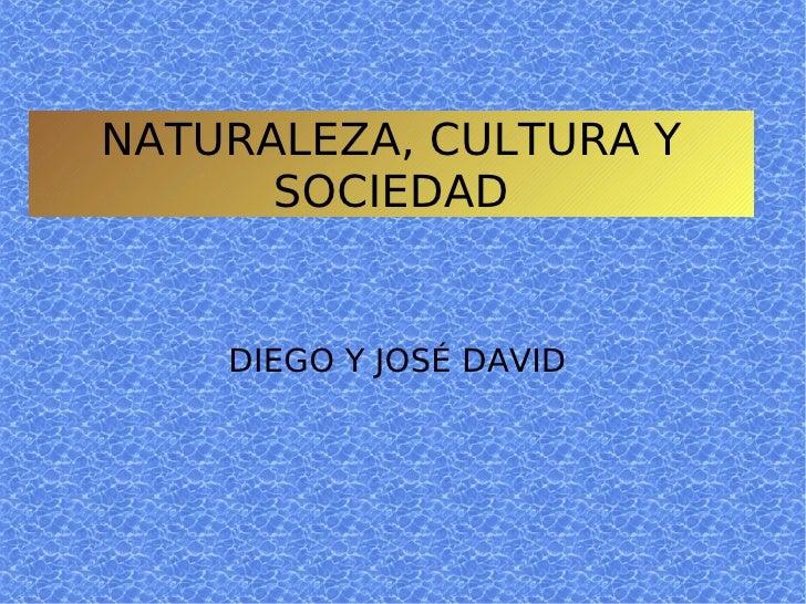 NATURALEZA, CULTURA Y SOCIEDAD DIEGO Y JOSÉ DAVID