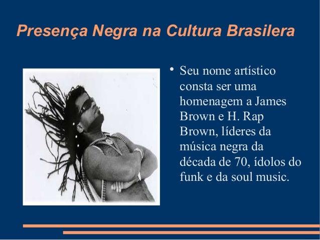 Presença Negra na Cultura Brasilera  Seu nome artístico consta ser uma homenagem a James Brown e H. Rap Brown, líderes da...