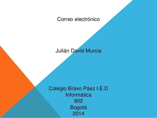 Correo electrónico  Julián David Murcia  Colegio Bravo Páez I.E.D  Informática  902  Bogotá  2014