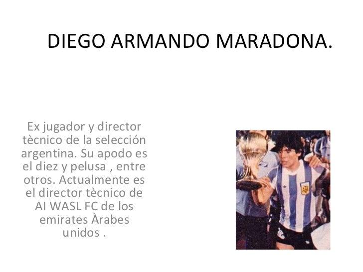 DIEGO ARMANDO MARADONA. Ex jugador y director tècnico de la selección argentina. Su apodo es el diez y pelusa , entre otro...