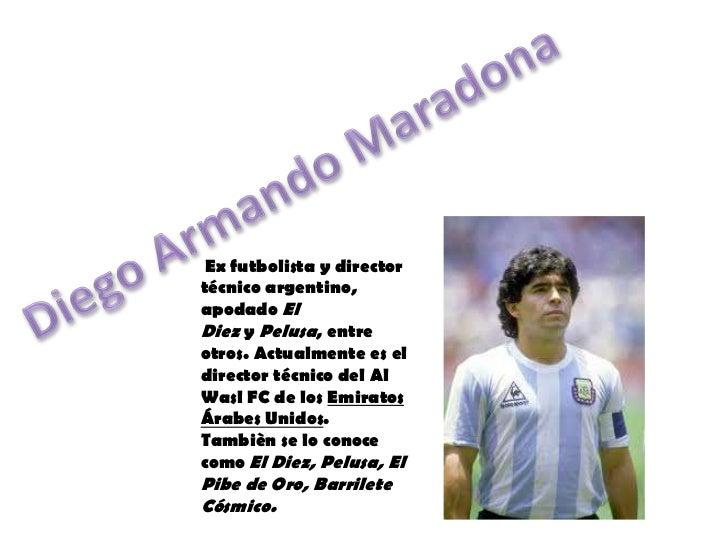 Diego Armando Maradona<br />Ex futbolistaydirector técnicoargentino, apodadoEl DiezyPelusa, entre otros. Actualment...