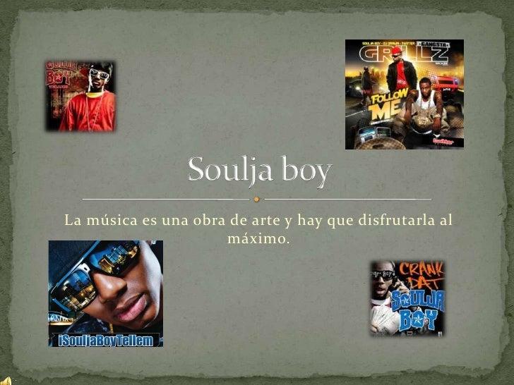 La música es una obra de arte y hay que disfrutarla al máximo.<br />Soulja boy<br />