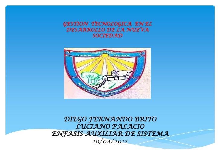 GESTION TECNOLOGICA EN EL   DESARROLLO DE LA NUEVA          SOCIEDAD  DIEGO FERNANDO BRITO     LUCIANO PALACIOENFASIS AUXI...
