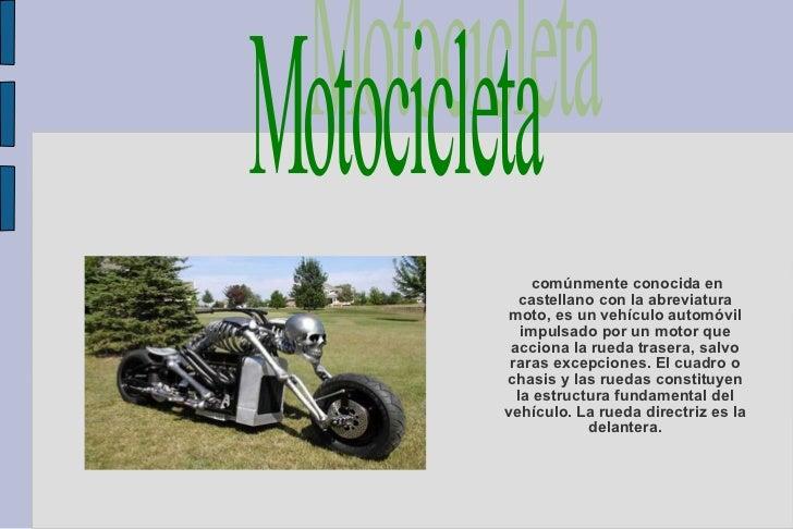 comúnmente conocida en castellano con la abreviatura moto, es un vehículo automóvil impulsado por un motor que acciona la ...