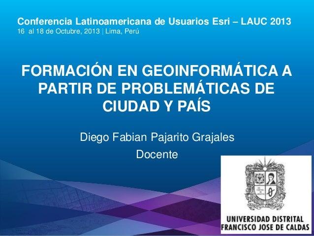 Conferencia Latinoamericana de Usuarios Esri – LAUC 2013 16 al 18 de Octubre, 2013   Lima, Perú  FORMACIÓN EN GEOINFORMÁTI...