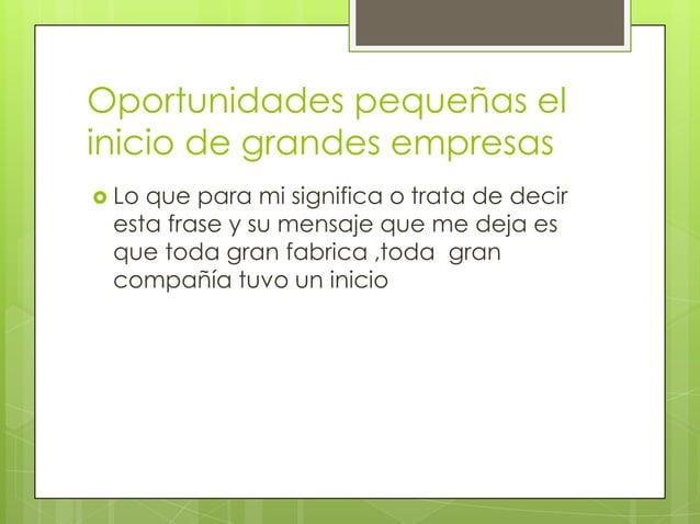 Oportunidades pequeñas el inicio de grandes empresas  Lo que para mi significa o trata de decir esta frase y su mensaje q...