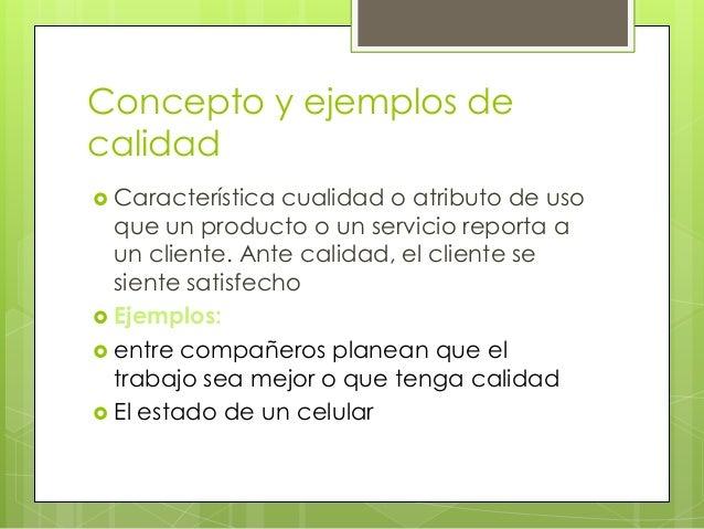 Concepto y ejemplos de calidad  Característica cualidad o atributo de uso que un producto o un servicio reporta a un clie...