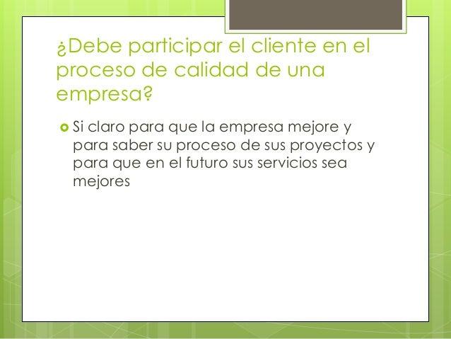 ¿Debe participar el cliente en el proceso de calidad de una empresa?  Si claro para que la empresa mejore y para saber su...