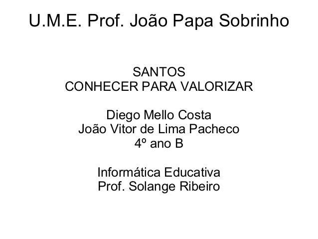 U.M.E. Prof. João Papa Sobrinho           SANTOS    CONHECER PARA VALORIZAR         Diego Mello Costa     João Vitor de Li...