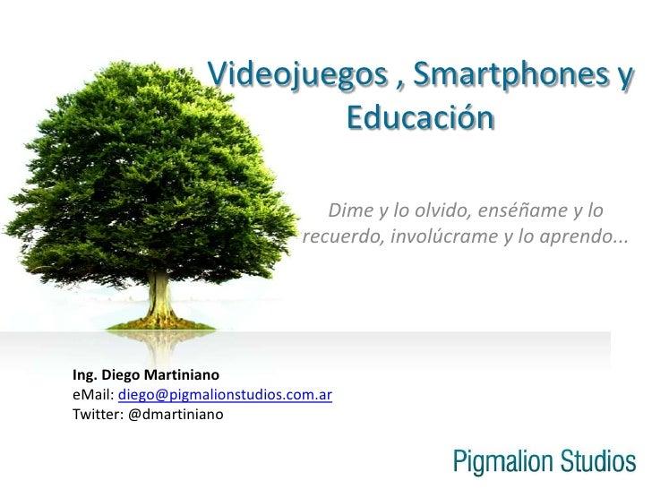 Videojuegos , Smartphones y Educación<br />Dime y lo olvido, enséñame y lo recuerdo, involúcrame y lo aprendo...<br />Ing....