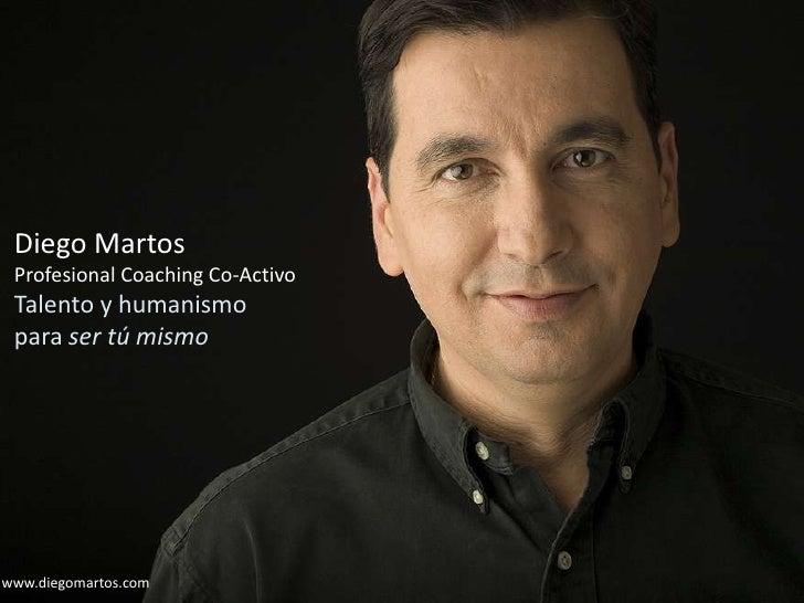 Diego Martos <br />Profesional Coaching Co-Activo<br />Talento y humanismo<br />para ser tú mismo<br />Diego Martos <br />...