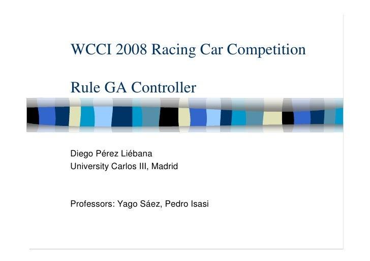 WCCI 2008 Racing Car Competition  Rule GA Controller    Diego Pérez Liébana University Carlos III, Madrid    Professors: Y...