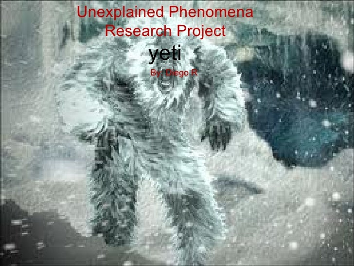 Unexplained Phenomena   Research Project        yeti        By: Diego R