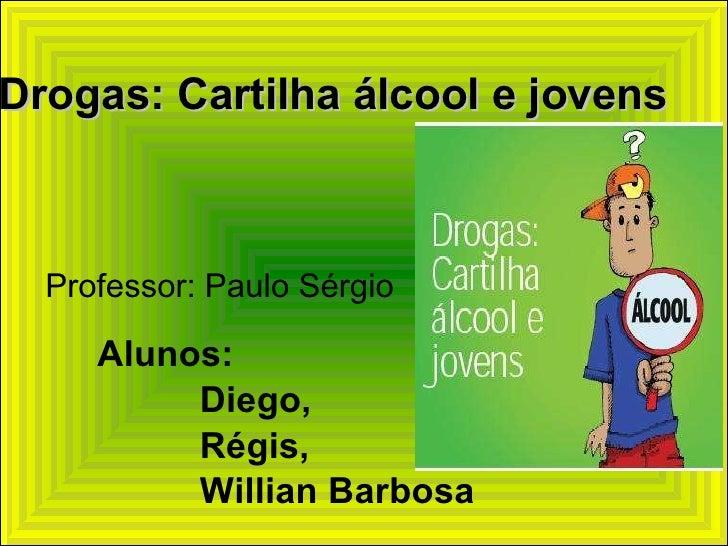Alunos:  Diego,  Régis,  Willian Barbosa Drogas: Cartilha álcool e jovens Professor: Paulo Sérgio