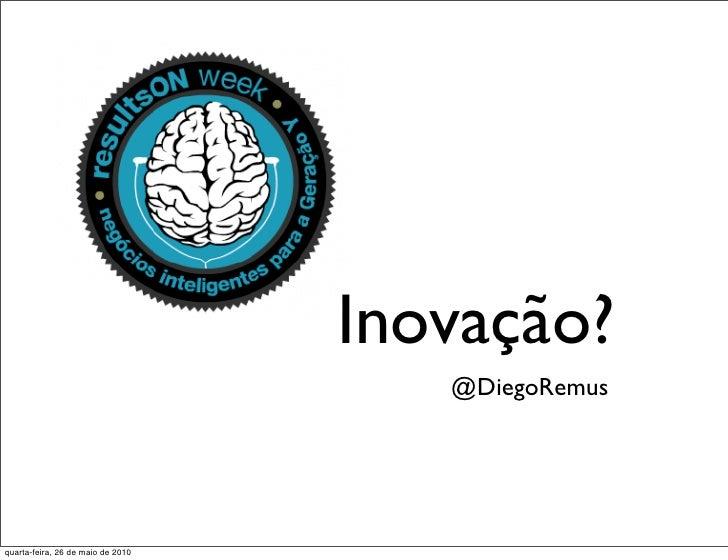 Inovação?                                       @DiegoRemus     quarta-feira, 26 de maio de 2010