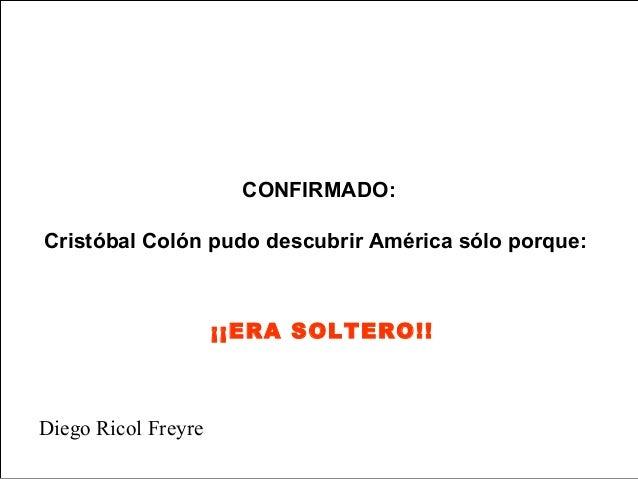 CONFIRMADO:Cristóbal Colón pudo descubrir América sólo porque:                     ¡¡ERA SOLTERO!!Diego Ricol Freyre
