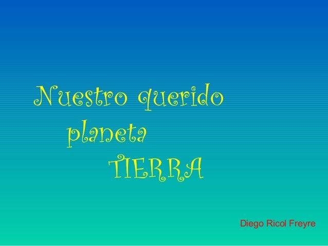 Nuestro querido  planeta      TIERRA                  Diego Ricol Freyre