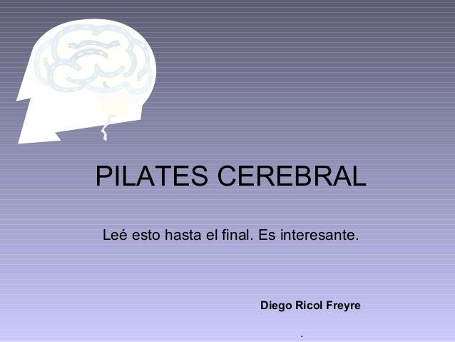 PILATES CEREBRAL Leé esto hasta el final. Es interesante.  Diego Ricol Freyre .