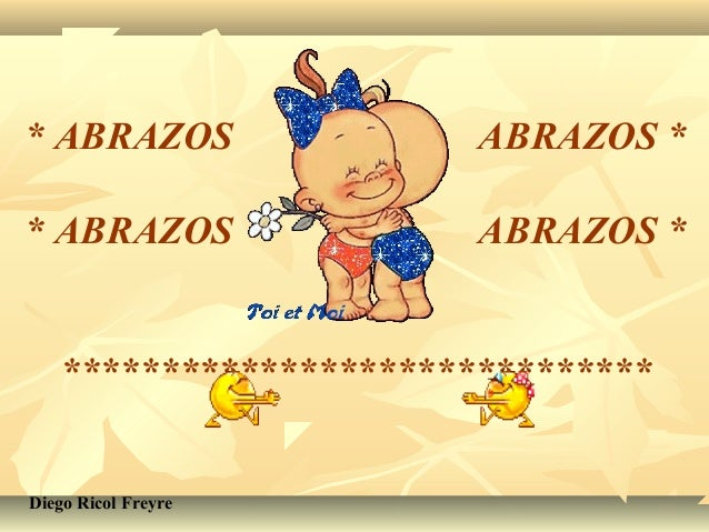* ABRAZOS  ABRAZOS *  * ABRAZOS  ABRAZOS *  ******************************  Diego Ricol Freyre