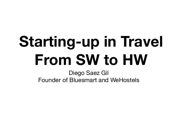 Starting-up in Travel From SW to HW Diego Saez Gil  Founder of Bluesmart and WeHostels