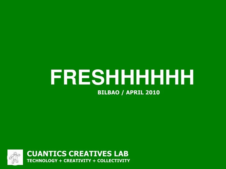 FRESHHHHHH<br />BILBAO / APRIL 2010<br />CUANTICS CREATIVES LAB<br />TECHNOLOGY + CREATIVITY + COLLECTIVITY<br />CUANTICS ...